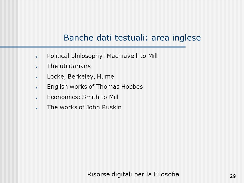 Risorse digitali per la Filosofia 29 Banche dati testuali: area inglese Political philosophy: Machiavelli to Mill The utilitarians Locke, Berkeley, Hume English works of Thomas Hobbes Economics: Smith to Mill The works of John Ruskin