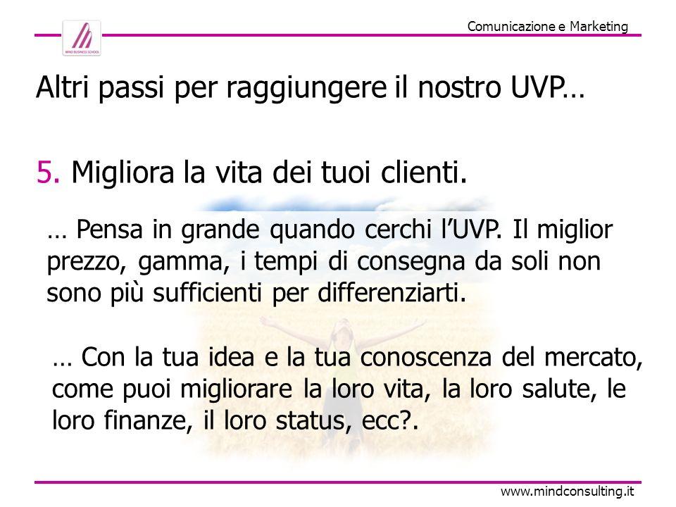 Comunicazione e Marketing www.mindconsulting.it Altri passi per raggiungere il nostro UVP… 5. Migliora la vita dei tuoi clienti. … Pensa in grande qua