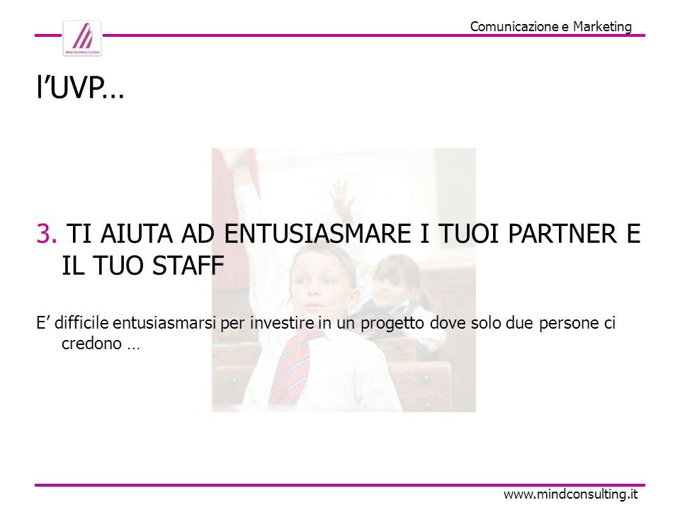 Comunicazione e Marketing www.mindconsulting.it lUVP… 3. TI AIUTA AD ENTUSIASMARE I TUOI PARTNER E IL TUO STAFF E difficile entusiasmarsi per investir