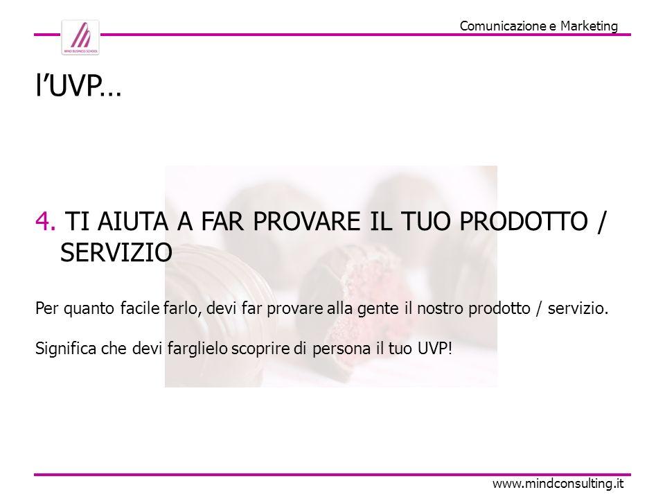 Comunicazione e Marketing www.mindconsulting.it lUVP… 4. TI AIUTA A FAR PROVARE IL TUO PRODOTTO / SERVIZIO Per quanto facile farlo, devi far provare a