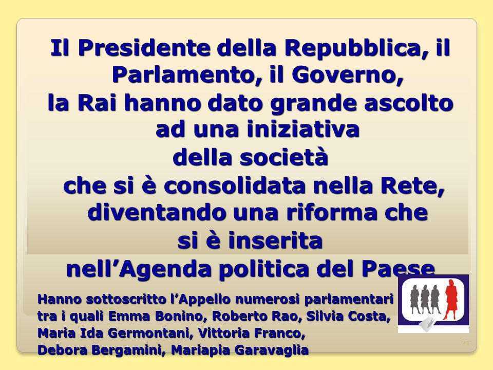 21 Il Presidente della Repubblica, il Parlamento, il Governo, la Rai hanno dato grande ascolto ad una iniziativa della società che si è consolidata ne