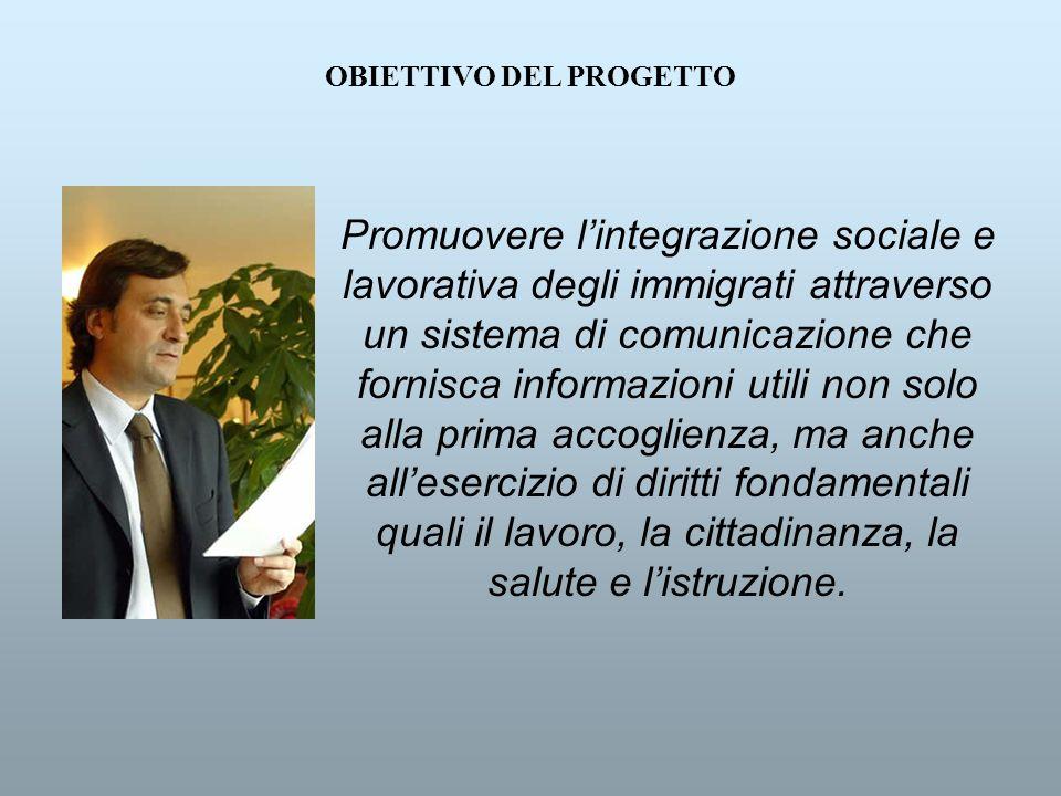 OBIETTIVO DEL PROGETTO Promuovere lintegrazione sociale e lavorativa degli immigrati attraverso un sistema di comunicazione che fornisca informazioni