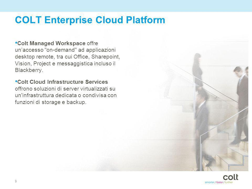 9 COLT Enterprise Cloud Platform Colt Managed Workspace offre unaccesso on-demand ad applicazioni desktop remote, tra cui Office, Sharepoint, Vision, Project e messaggistica incluso il Blackberry.