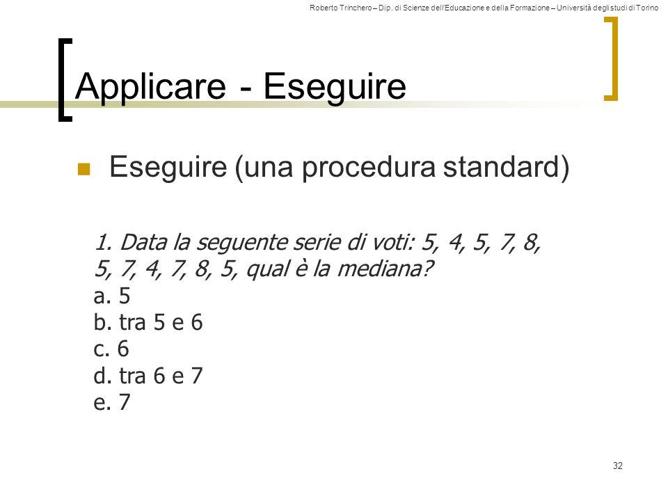 Roberto Trinchero – Dip. di Scienze dellEducazione e della Formazione – Università degli studi di Torino 32 Applicare - Eseguire Eseguire (una procedu