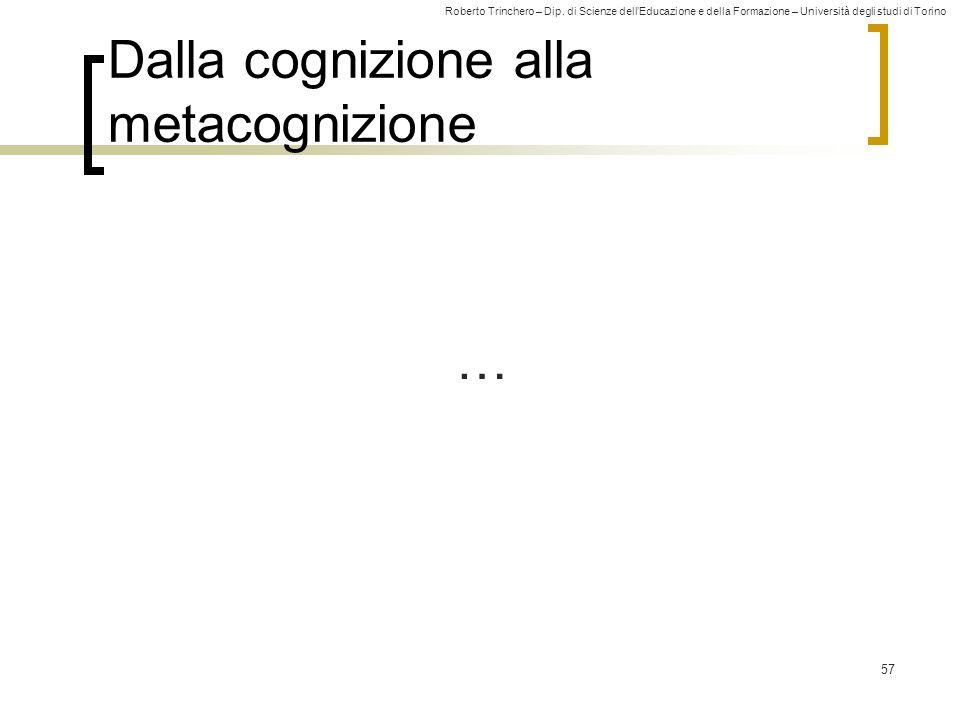 Roberto Trinchero – Dip. di Scienze dellEducazione e della Formazione – Università degli studi di Torino Dalla cognizione alla metacognizione 57 …