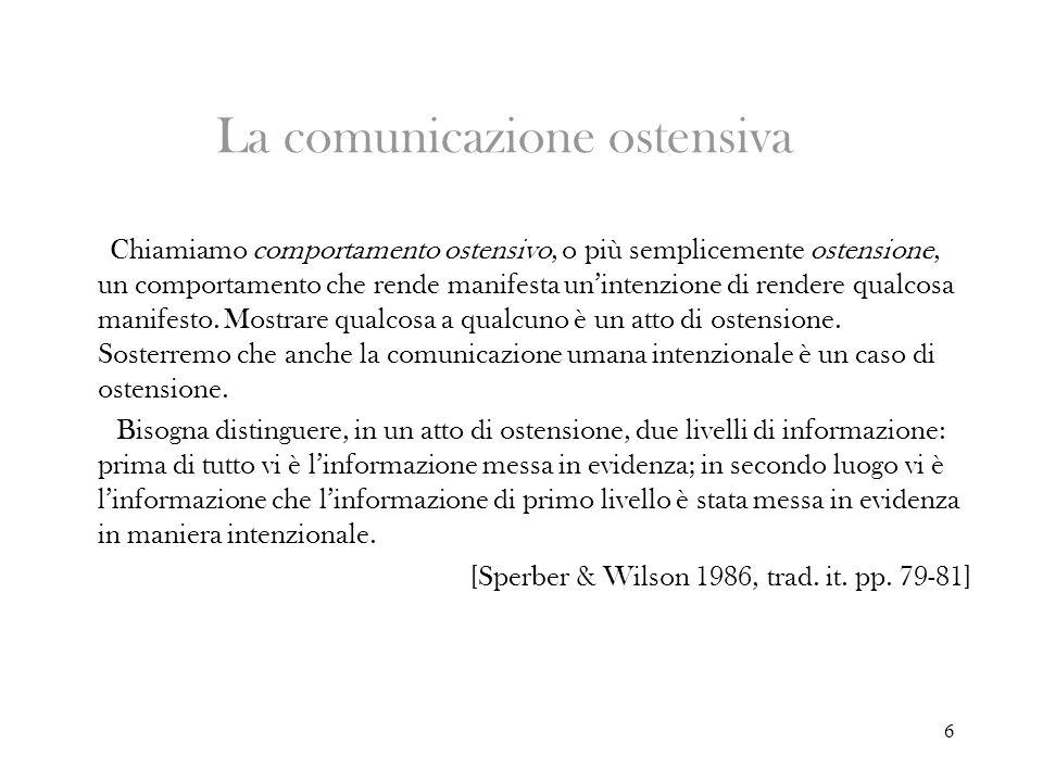 6 La comunicazione ostensiva Chiamiamo comportamento ostensivo, o più semplicemente ostensione, un comportamento che rende manifesta unintenzione di r