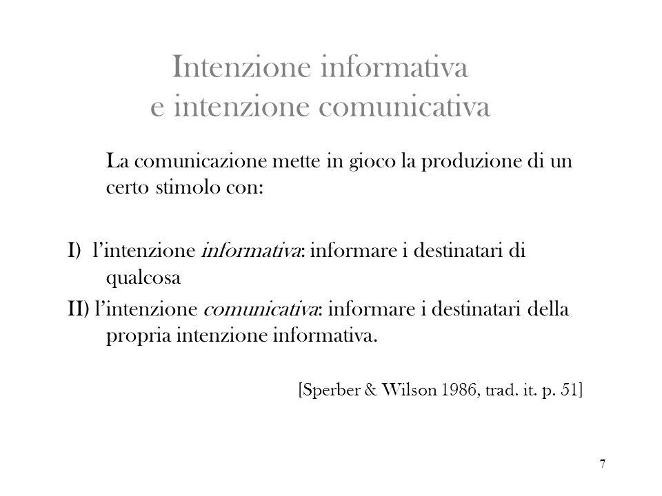 7 Intenzione informativa e intenzione comunicativa La comunicazione mette in gioco la produzione di un certo stimolo con: I) lintenzione informativa: