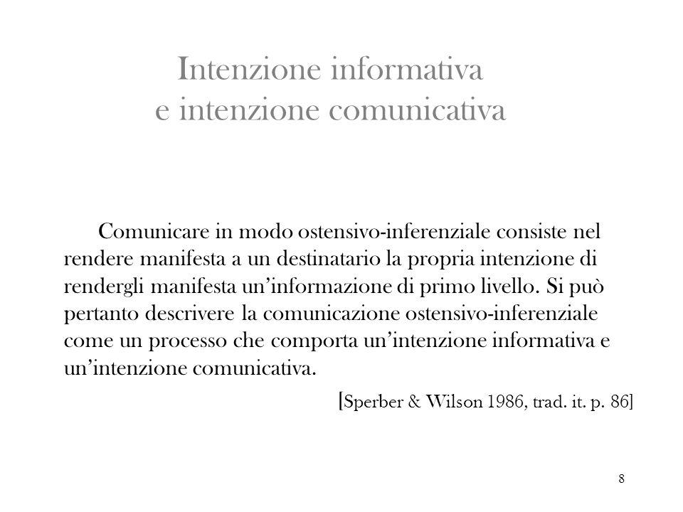 8 Intenzione informativa e intenzione comunicativa Comunicare in modo ostensivo-inferenziale consiste nel rendere manifesta a un destinatario la propr