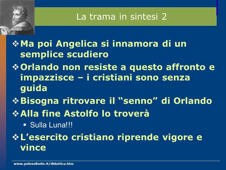 www.polovalboite.it/didattica.htm La trama in sintesi 2 Ma poi Angelica si innamora di un semplice scudiero Orlando non resiste a questo affronto e im
