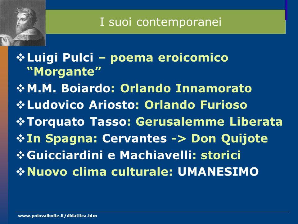 www.polovalboite.it/didattica.htm I suoi contemporanei Luigi Pulci – poema eroicomico Morgante M.M. Boiardo: Orlando Innamorato Ludovico Ariosto: Orla