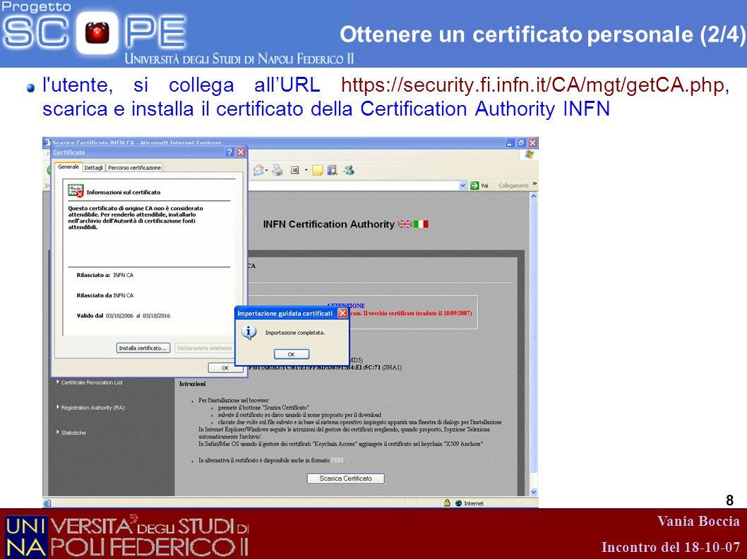 Vania Boccia Incontro del 18-10-07 8 l'utente, si collega allURL https://security.fi.infn.it/CA/mgt/getCA.php, scarica e installa il certificato della
