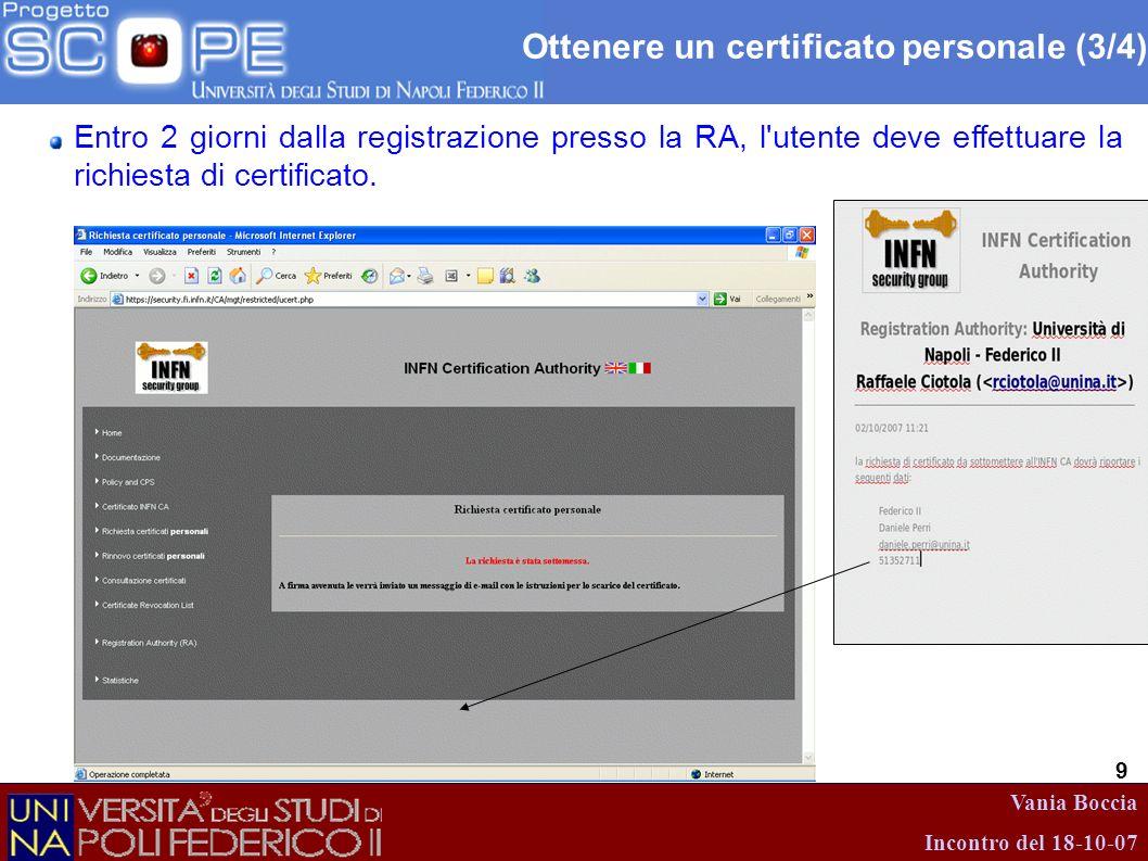 Vania Boccia Incontro del 18-10-07 9 Ottenere un certificato personale (3/4) Entro 2 giorni dalla registrazione presso la RA, l'utente deve effettuare