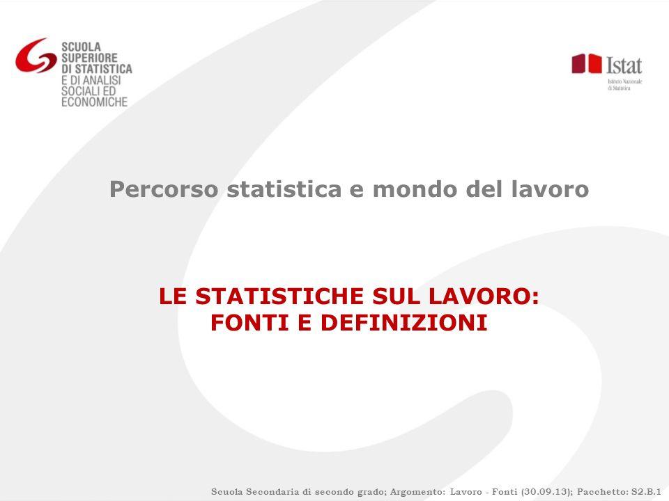 Scuola Secondaria di secondo grado; Argomento: Lavoro - Fonti (30.09.13); Pacchetto: S2.B.1 Percorso statistica e mondo del lavoro LE STATISTICHE SUL