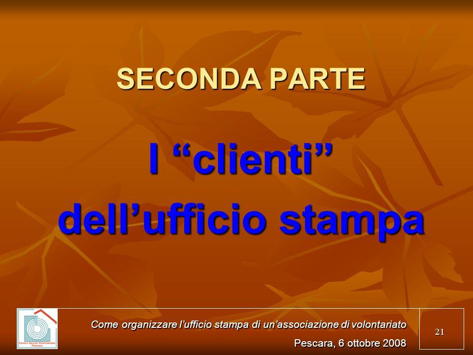 21 SECONDA PARTE I clienti dellufficio stampa Come organizzare lufficio stampa di unassociazione di volontariato Pescara, 6 ottobre 2008
