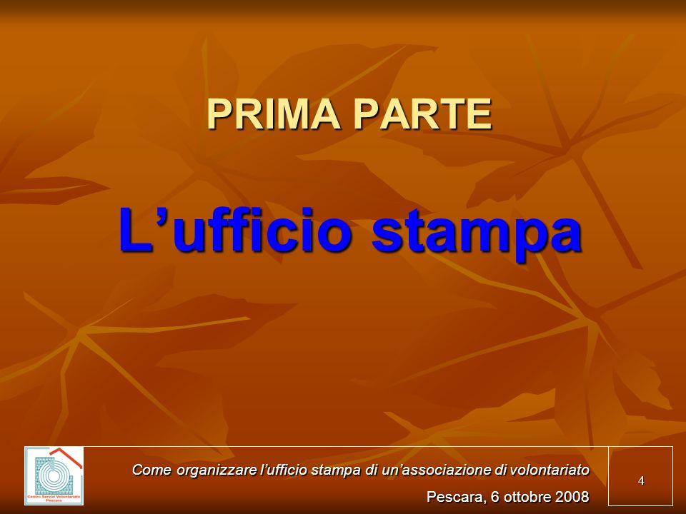 4 PRIMA PARTE Lufficio stampa Come organizzare lufficio stampa di unassociazione di volontariato Pescara, 6 ottobre 2008