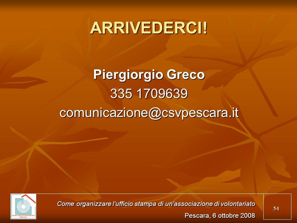 54 ARRIVEDERCI! Piergiorgio Greco 335 1709639 comunicazione@csvpescara.it Come organizzare lufficio stampa di unassociazione di volontariato Pescara,