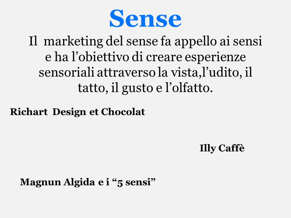 Sense Il marketing del sense fa appello ai sensi e ha lobiettivo di creare esperienze sensoriali attraverso la vista,ludito, il tatto, il gusto e lolf