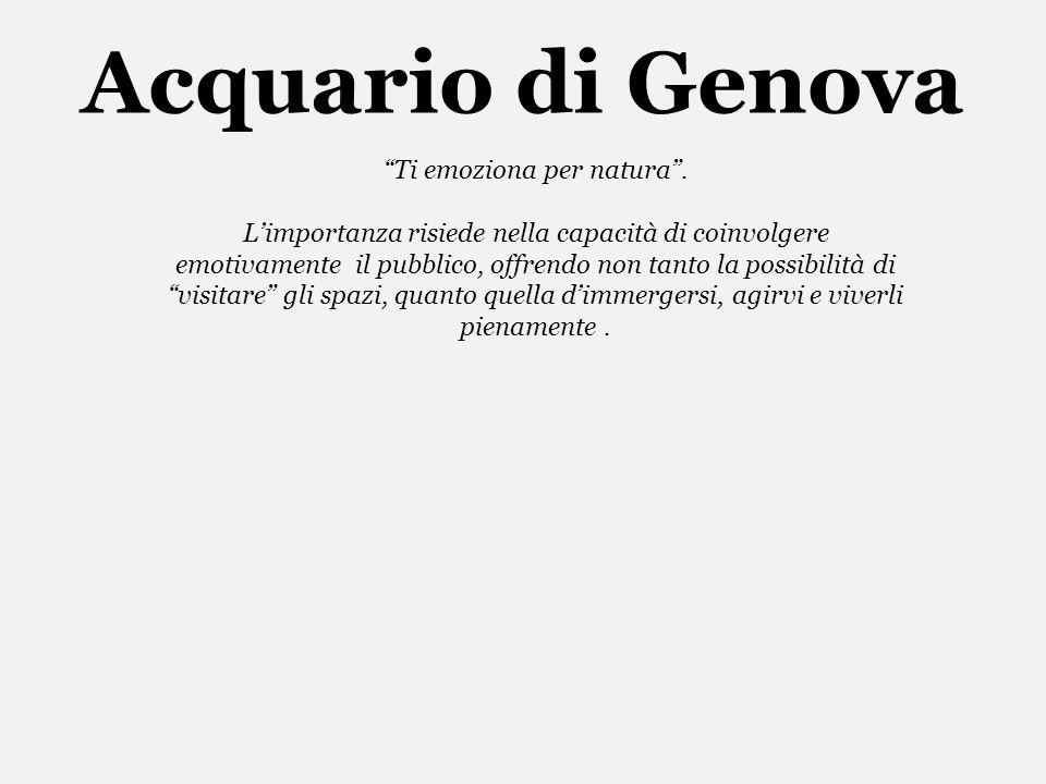 Acquario di Genova Ti emoziona per natura. Limportanza risiede nella capacità di coinvolgere emotivamente il pubblico, offrendo non tanto la possibili