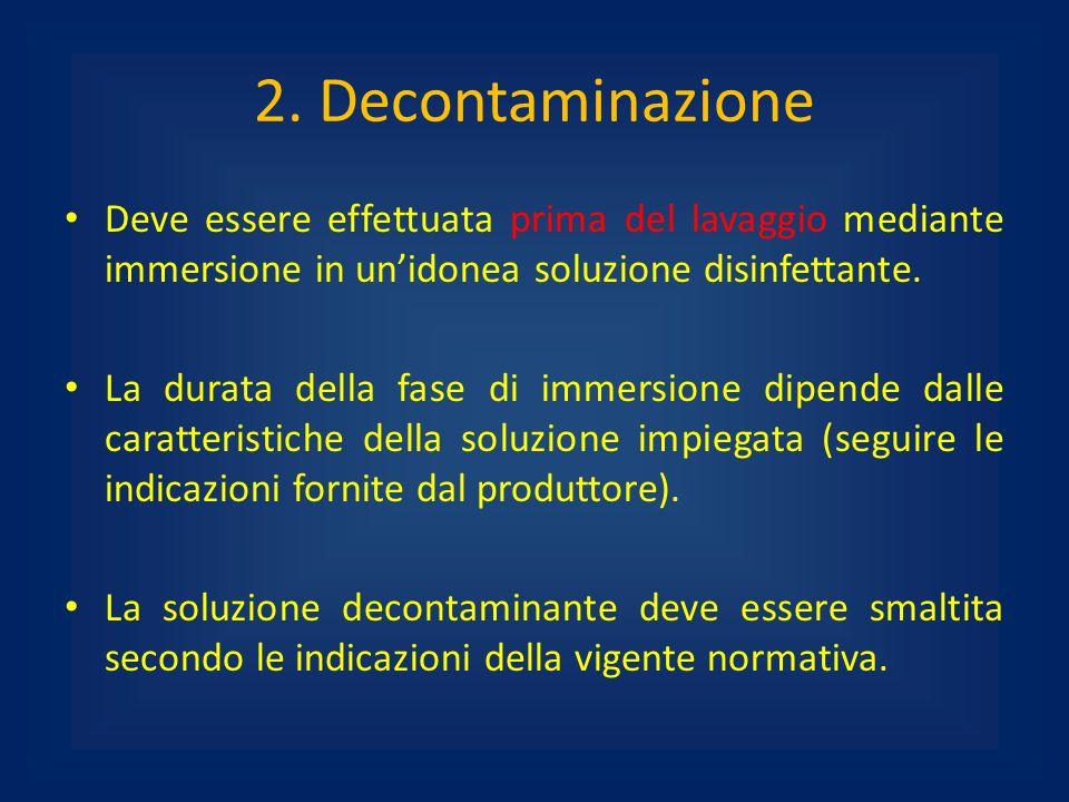 2. Decontaminazione Deve essere effettuata prima del lavaggio mediante immersione in unidonea soluzione disinfettante. La durata della fase di immersi