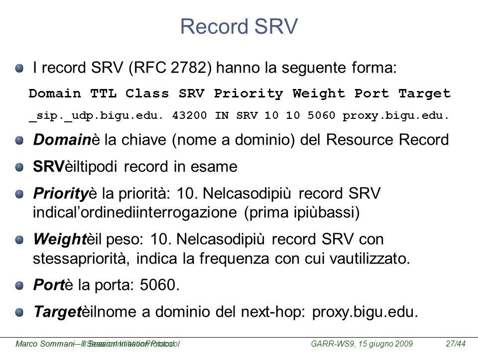 GARR-WS9, 15 giugno 2009Marco Sommani – Il Session Initiation Protocol27/44Marco Sommani– Il SessionInitiationProtocol Record SRV I record SRV (RFC 27
