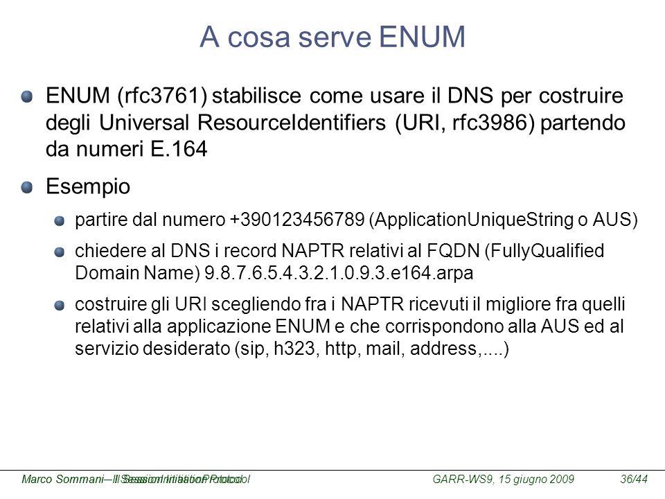 GARR-WS9, 15 giugno 2009Marco Sommani – Il Session Initiation Protocol36/44Marco Sommani– Il SessionInitiationProtocol A cosa serve ENUM ENUM (rfc3761