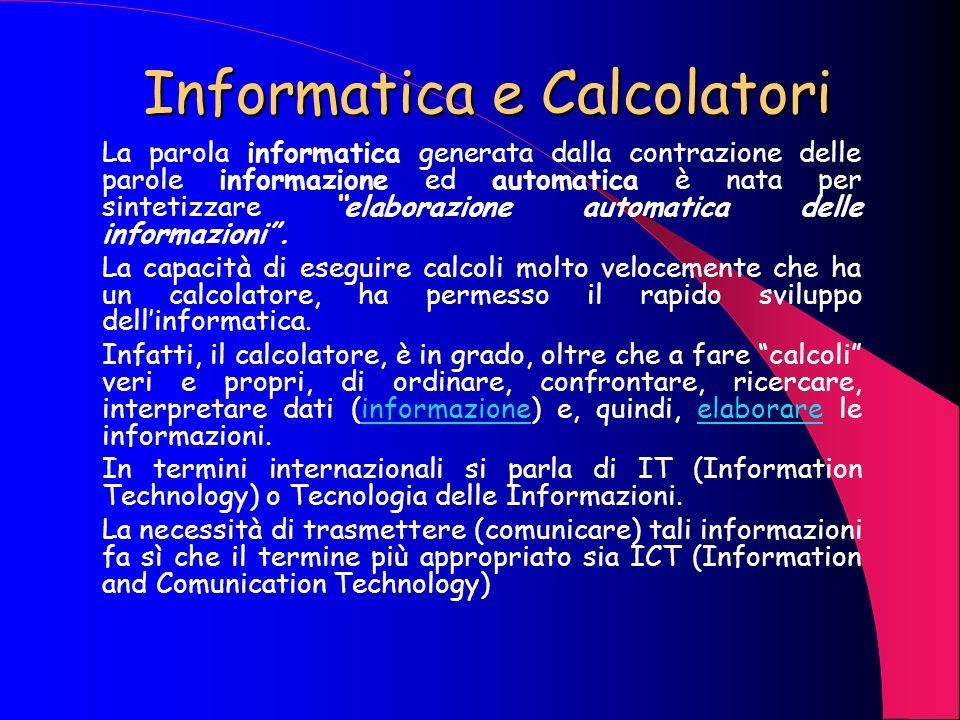 Informatica e Calcolatori La parola informatica generata dalla contrazione delle parole informazione ed automatica è nata per sintetizzare elaborazione automatica delle informazioni.