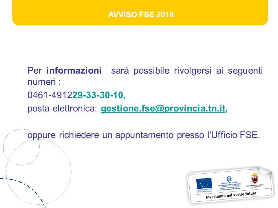 AVVISO FSE 2010 Per informazioni sarà possibile rivolgersi ai seguenti numeri : 0461-491229-33-30-10, posta elettronica: gestione.fse@provincia.tn.it,gestione.fse@provincia.tn.it oppure richiedere un appuntamento presso l Ufficio FSE.