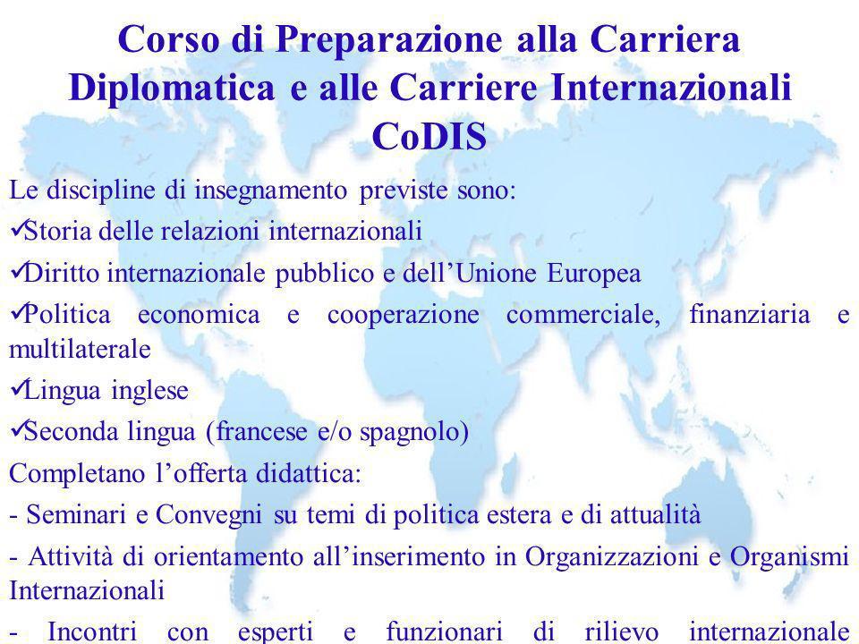 Corso di Preparazione alla Carriera Diplomatica e alle Carriere Internazionali CoDIS Le discipline di insegnamento previste sono: Storia delle relazio