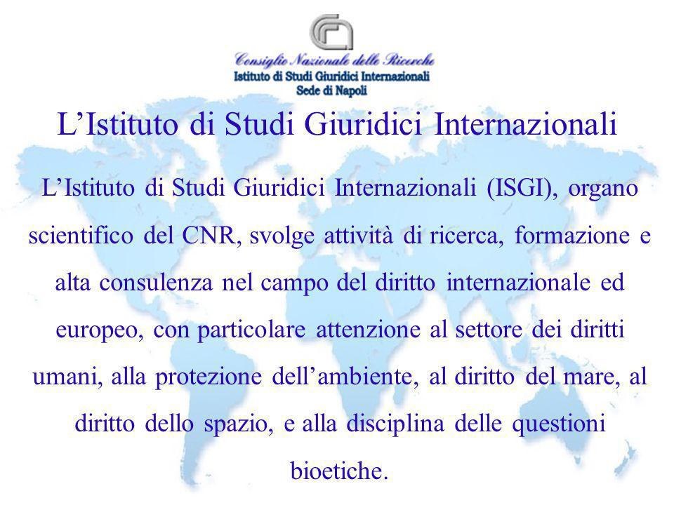 LIstituto di Studi Giuridici Internazionali LIstituto di Studi Giuridici Internazionali (ISGI), organo scientifico del CNR, svolge attività di ricerca