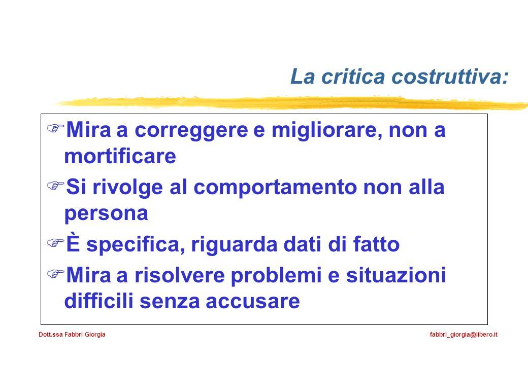 Dott.ssa Fabbri Giorgia fabbri_giorgia@libero.it La critica costruttiva: Mira a correggere e migliorare, non a mortificare Si rivolge al comportamento