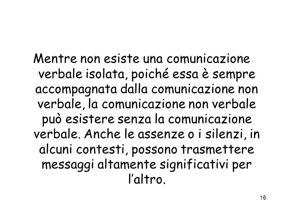 16 Mentre non esiste una comunicazione verbale isolata, poiché essa è sempre accompagnata dalla comunicazione non verbale, la comunicazione non verbal