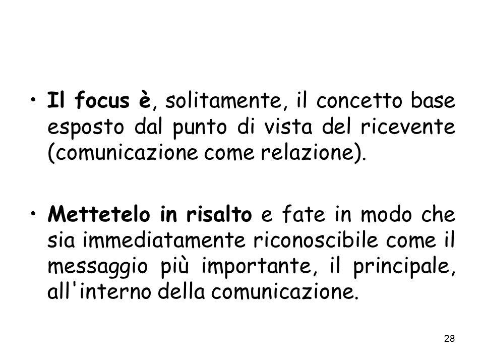28 Il focus è, solitamente, il concetto base esposto dal punto di vista del ricevente (comunicazione come relazione). Mettetelo in risalto e fate in m