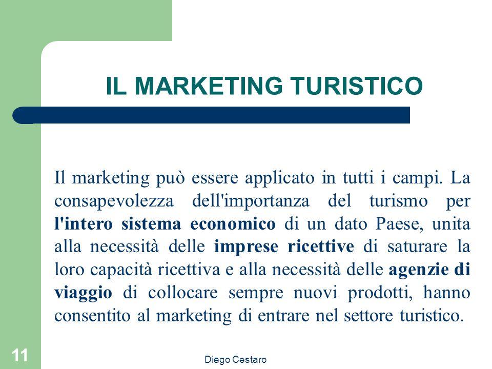 Diego Cestaro 11 IL MARKETING TURISTICO Il marketing può essere applicato in tutti i campi. La consapevolezza dell'importanza del turismo per l'intero