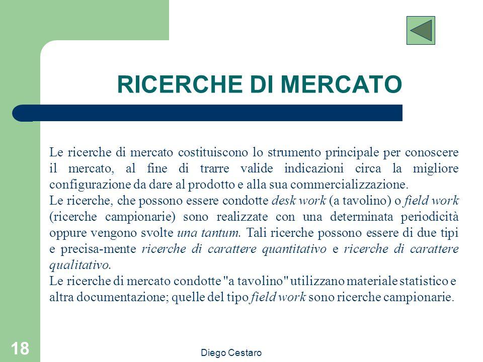 Diego Cestaro 18 RICERCHE DI MERCATO Le ricerche di mercato costituiscono lo strumento principale per conoscere il mercato, al fine di trarre valide i