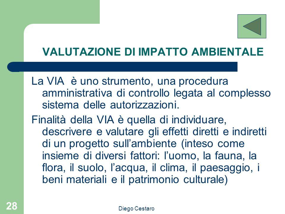 Diego Cestaro 28 VALUTAZIONE DI IMPATTO AMBIENTALE La VIA è uno strumento, una procedura amministrativa di controllo legata al complesso sistema delle
