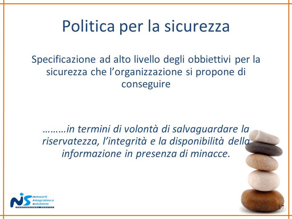 17 Politica per la sicurezza Specificazione ad alto livello degli obbiettivi per la sicurezza che lorganizzazione si propone di conseguire ………in termi