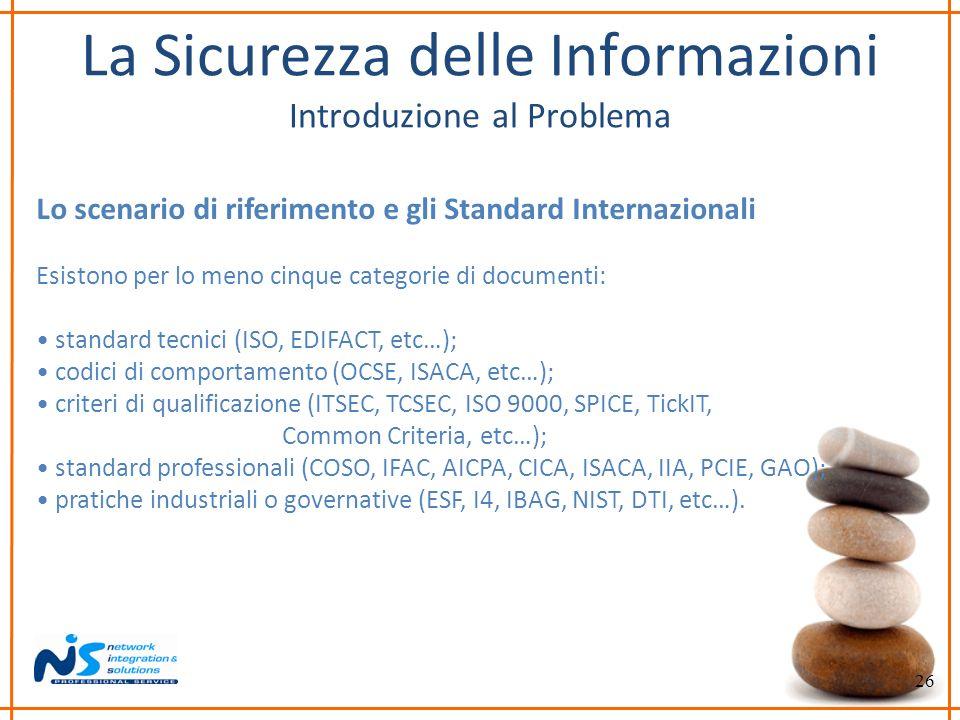 26 La Sicurezza delle Informazioni Introduzione al Problema Lo scenario di riferimento e gli Standard Internazionali Esistono per lo meno cinque categ