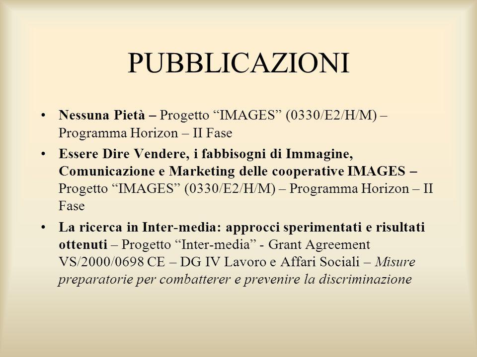 PUBBLICAZIONI Nessuna Pietà – Progetto IMAGES (0330/E2/H/M) – Programma Horizon – II Fase Essere Dire Vendere, i fabbisogni di Immagine, Comunicazione e Marketing delle cooperative IMAGES – Progetto IMAGES (0330/E2/H/M) – Programma Horizon – II Fase La ricerca in Inter-media: approcci sperimentati e risultati ottenuti – Progetto Inter-media - Grant Agreement VS/2000/0698 CE – DG IV Lavoro e Affari Sociali – Misure preparatorie per combatterer e prevenire la discriminazione