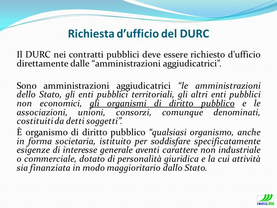Richiesta dufficio del DURC Il DURC nei contratti pubblici deve essere richiesto dufficio direttamente dalle amministrazioni aggiudicatrici. Sono ammi