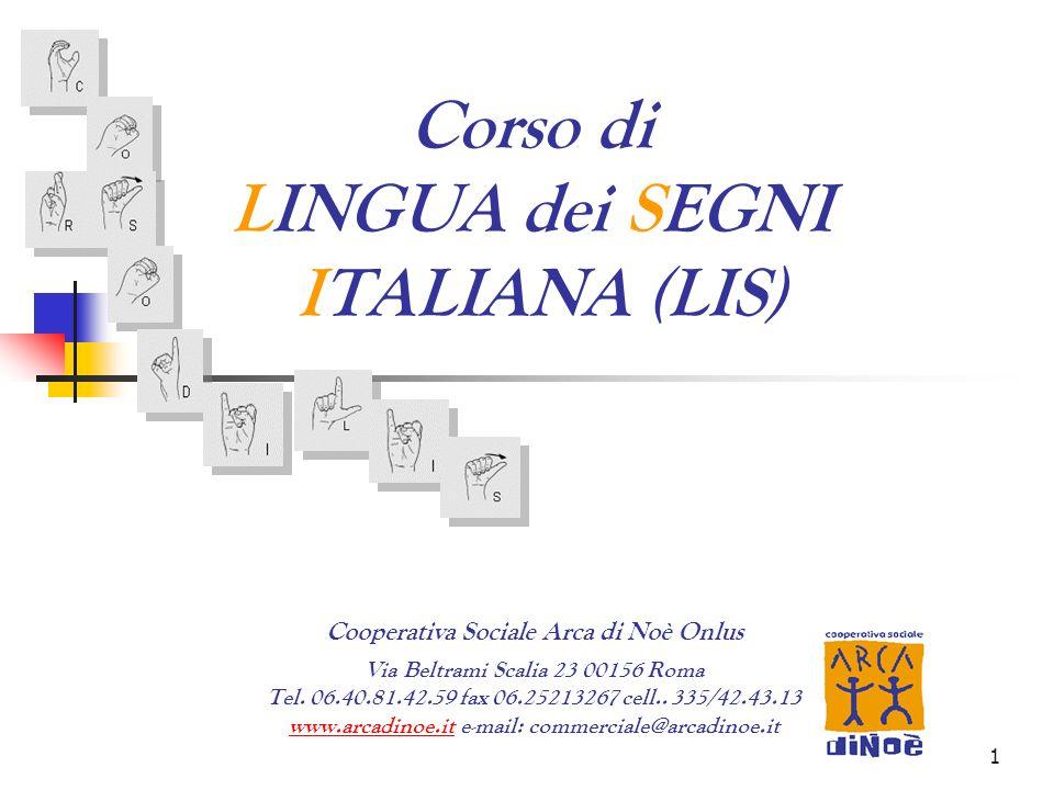 1 Corso di LINGUA dei SEGNI ITALIANA (LIS) Cooperativa Sociale Arca di Noè Onlus Via Beltrami Scalia 23 00156 Roma Tel. 06.40.81.42.59 fax 06.25213267