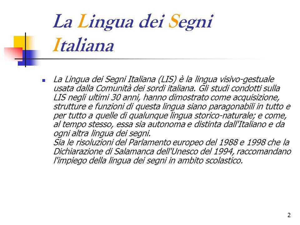 2 La Lingua dei Segni Italiana La Lingua dei Segni Italiana (LIS) è la lingua visivo-gestuale usata dalla Comunità dei sordi italiana. Gli studi condo