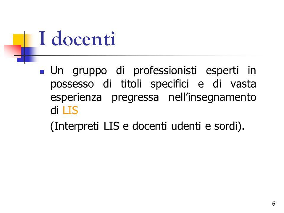 6 I docenti Un gruppo di professionisti esperti in possesso di titoli specifici e di vasta esperienza pregressa nellinsegnamento di LIS (Interpreti LI