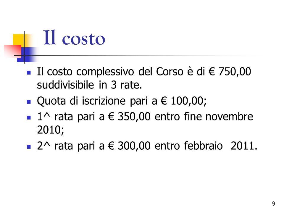 9 Il costo Il costo complessivo del Corso è di 750,00 suddivisibile in 3 rate. Quota di iscrizione pari a 100,00; 1^ rata pari a 350,00 entro fine nov