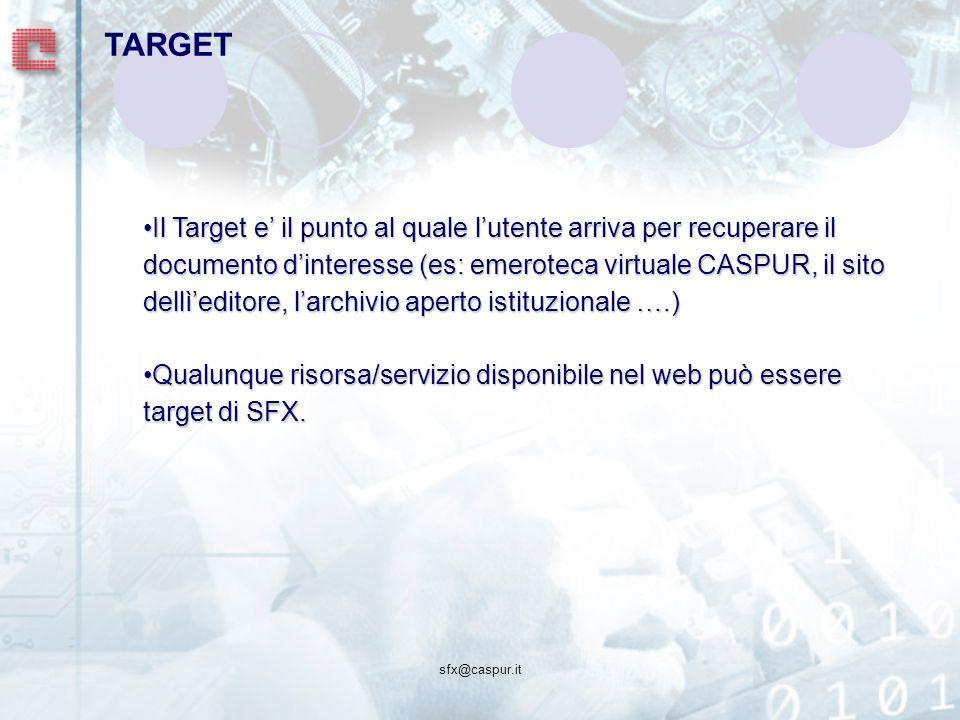 sfx@caspur.it Il Target e il punto al quale lutente arriva per recuperare il documento dinteresse (es: emeroteca virtuale CASPUR, il sito dellìeditore, larchivio aperto istituzionale ….)Il Target e il punto al quale lutente arriva per recuperare il documento dinteresse (es: emeroteca virtuale CASPUR, il sito dellìeditore, larchivio aperto istituzionale ….) Qualunque risorsa/servizio disponibile nel web può essere target di SFX.Qualunque risorsa/servizio disponibile nel web può essere target di SFX.