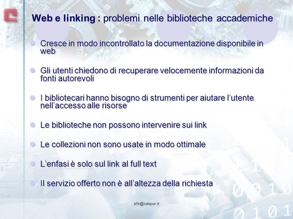 sfx@caspur.it Web e linkingproblemi nelle biblioteche accademiche Web e linking : problemi nelle biblioteche accademiche Cresce in modo incontrollato la documentazione disponibile in web Cresce in modo incontrollato la documentazione disponibile in web Gli utenti chiedono di recuperare velocemente informazioni da fonti autorevoli Gli utenti chiedono di recuperare velocemente informazioni da fonti autorevoli I bibliotecari hanno bisogno di strumenti per aiutare lutente nellaccesso alle risorse I bibliotecari hanno bisogno di strumenti per aiutare lutente nellaccesso alle risorse Le biblioteche non possono intervenire sui link Le biblioteche non possono intervenire sui link Le collezioni non sono usate in modo ottimale Le collezioni non sono usate in modo ottimale Lenfasi è solo sul link al full text Lenfasi è solo sul link al full text Il servizio offerto non è allaltezza della richiesta Il servizio offerto non è allaltezza della richiesta