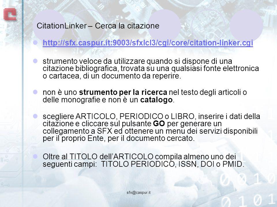 CitationLinker – Cerca la citazione http://sfx.caspur.it:9003/sfxlcl3/cgi/core/citation-linker.cgi strumento veloce da utilizzare quando si dispone di una citazione bibliografica, trovata su una qualsiasi fonte elettronica o cartacea, di un documento da reperire.