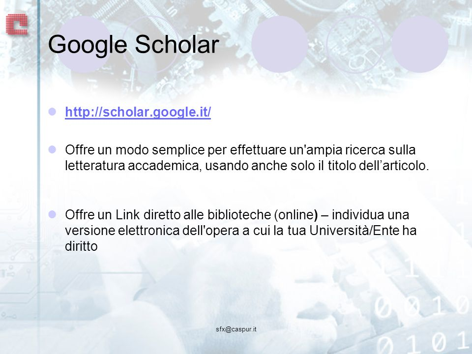 sfx@caspur.it Google Scholar http://scholar.google.it/ Offre un modo semplice per effettuare un ampia ricerca sulla letteratura accademica, usando anche solo il titolo dellarticolo.