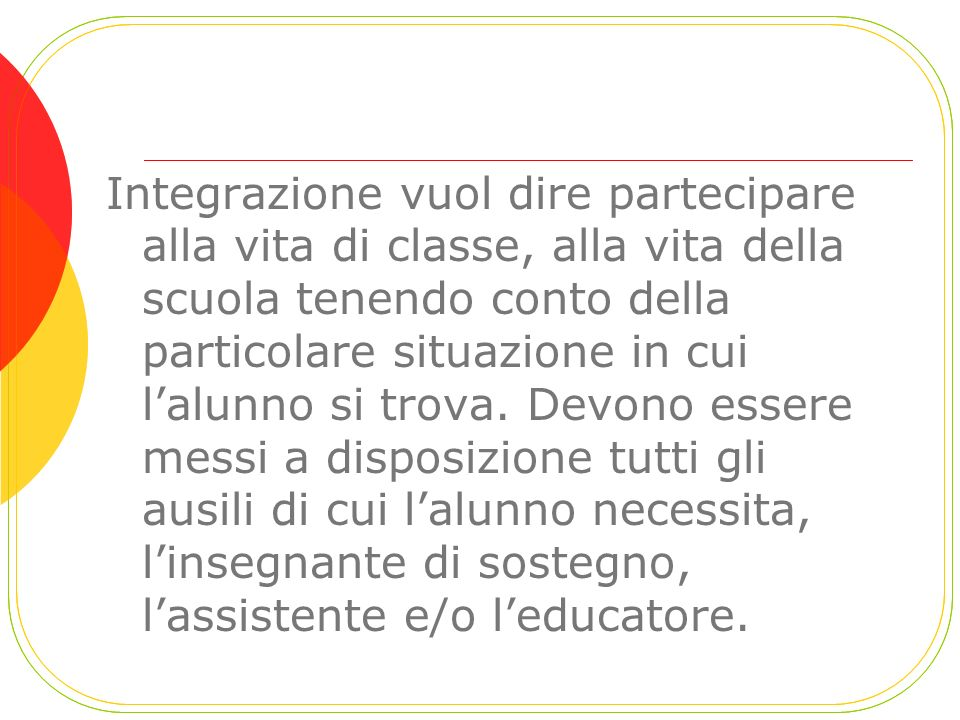 Integrazione vuol dire partecipare alla vita di classe, alla vita della scuola tenendo conto della particolare situazione in cui lalunno si trova. Dev