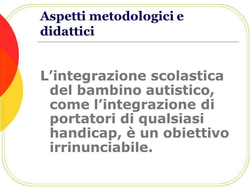 Aspetti metodologici e didattici Lintegrazione scolastica del bambino autistico, come lintegrazione di portatori di qualsiasi handicap, è un obiettivo