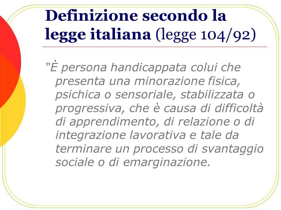 Definizione secondo la legge italiana (legge 104/92) È persona handicappata colui che presenta una minorazione fisica, psichica o sensoriale, stabiliz